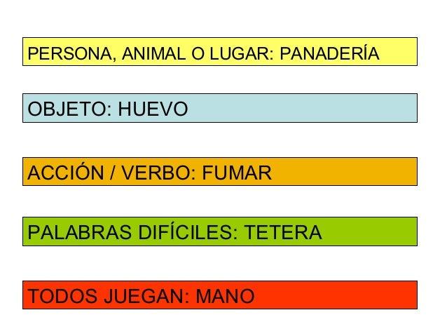 PERSONA, ANIMAL O LUGAR: PANADERÍAOBJETO: HUEVOACCIÓN / VERBO: FUMARPALABRAS DIFÍCILES: TETERATODOS JUEGAN: MANO