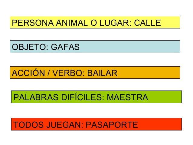PERSONA ANIMAL O LUGAR: CALLEOBJETO: GAFASACCIÓN / VERBO: BAILARPALABRAS DIFÍCILES: MAESTRATODOS JUEGAN: PASAPORTE