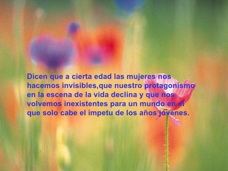 Dicen que a cierta edad las mujeres noshacemos invisibles,que nuestro protagonismoen la escena de la vida declina y que no...