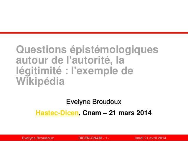 Evelyne Broudoux DICEN-CNAM - 1 - lundi 21 avril 2014 Questions épistémologiques autour de l'autorité, la légitimité : l'e...
