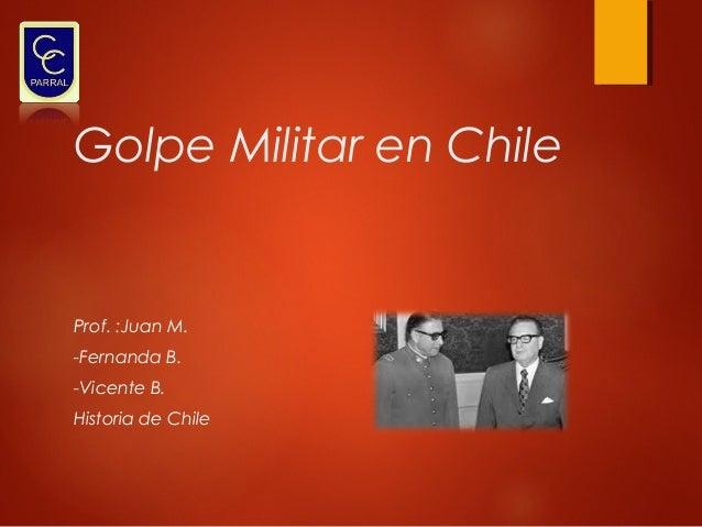 Golpe Militar en Chile  Prof. :Juan M. -Fernanda B. -Vicente B. Historia de Chile