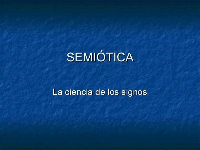 SEMIÓTICA La ciencia de los signos