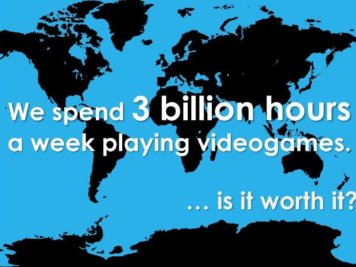 We spend 3 billion hours a week playing videogames.<br />… is it worth it?<br />