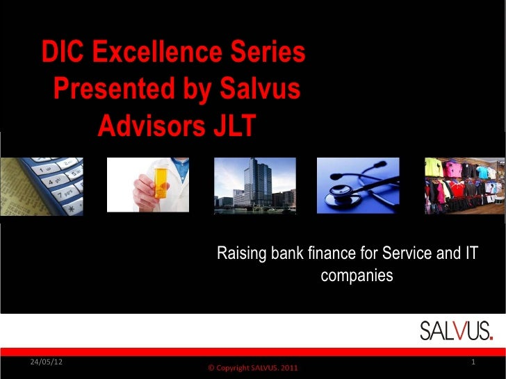 DIC Excellence Series   Presented by Salvus      Advisors JLT               Raising bank finance for Service and IT       ...