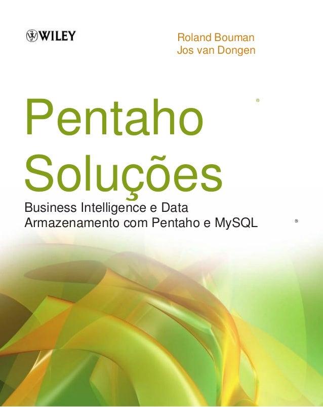 Roland Bouman Jos van Dongen Pentaho Soluções ® Business Intelligence e Data Armazenamento com Pentaho e MySQL ®