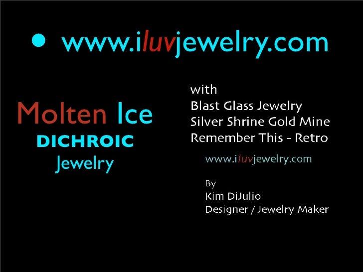 •   www.iluvjewelry.com  Molten Ice  DICHROIC     Jewelry