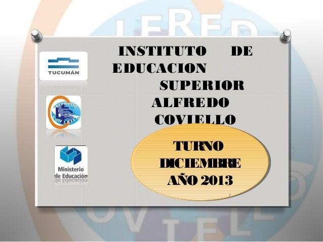 INSTITUTO DE EDUCACION SUPERIOR ALFREDO COVIELLO TURNO TURNO DICIEMBRE DICIEMBRE AÑO 2013 AÑO 2013 1