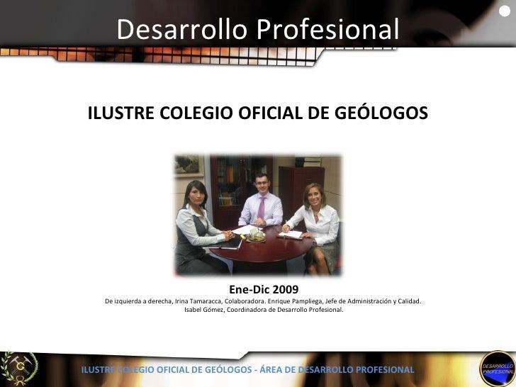 Desarrollo Profesional ILUSTRE COLEGIO OFICIAL DE GEÓLOGOS - ÁREA DE DESARROLLO PROFESIONAL Ene-Dic 2009 De izquierda a de...