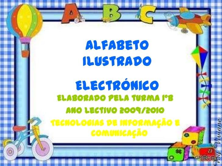 Alfabeto      Ilustrado     Electrónico Elaborado pela turma 1ºB   Ano Lectivo 2009/2010Tecnologias de Informação e       ...