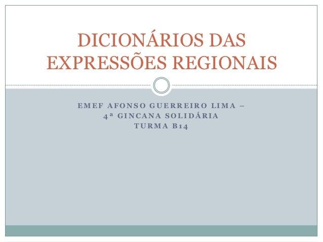 DICIONÁRIOS DASEXPRESSÕES REGIONAIS  EMEF AFONSO GUERREIRO LIMA –      4ª GINCANA SOLIDÁRIA            TURMA B14