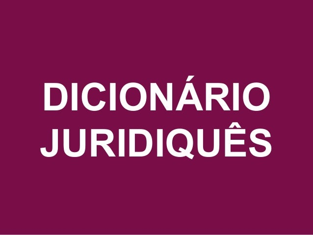 Acesse www.quebreociclo.com.br para mais informações DICIONÁRIO JURIDIQUÊS DICIONÁRIO JURIDIQUÊS