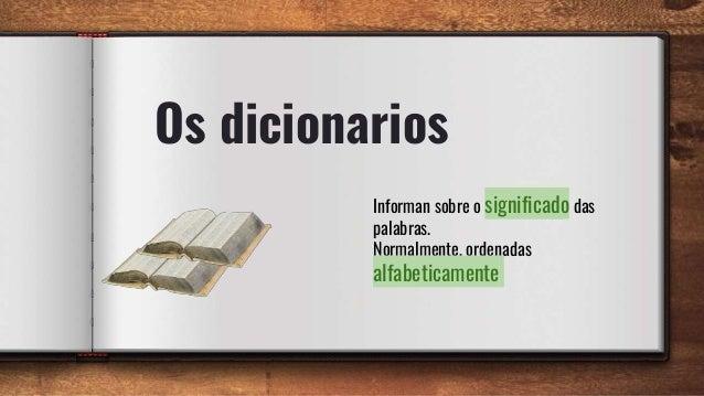 Os dicionarios Informan sobre o significado das palabras. Normalmente, ordenadas alfabeticamente