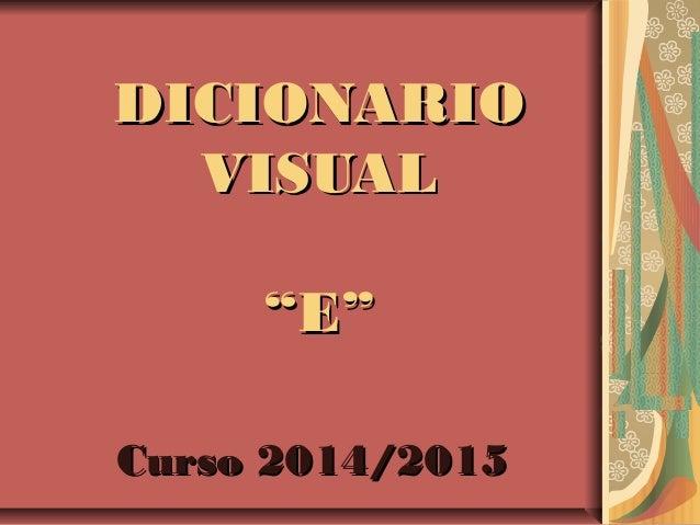 "DICIONARIODICIONARIO VISUALVISUAL ""E""""E"" Curso 2014/2015Curso 2014/2015"