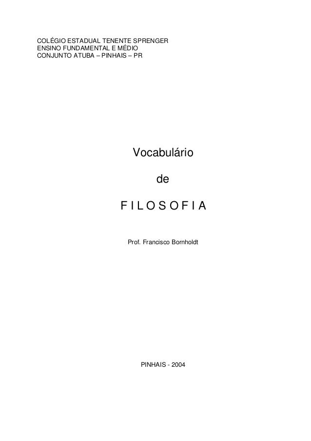 COLÉGIO ESTADUAL TENENTE SPRENGER ENSINO FUNDAMENTAL E MÉDIO CONJUNTO ATUBA – PINHAIS – PR Vocabulário de F I L O S O F I ...