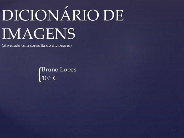 { DICIONÁRIO DE IMAGENS (atividade com consulta do dicionário) Bruno Lopes 10.º C