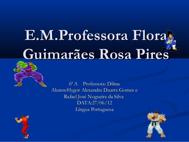 E.M.Professora FloraGuimarães Rosa Pires           6ª A Professora: Dilma   Alunos:Hygor Alexandre Duarte Gomes e        R...