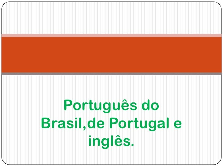 Português doBrasil,de Portugal e       inglês.