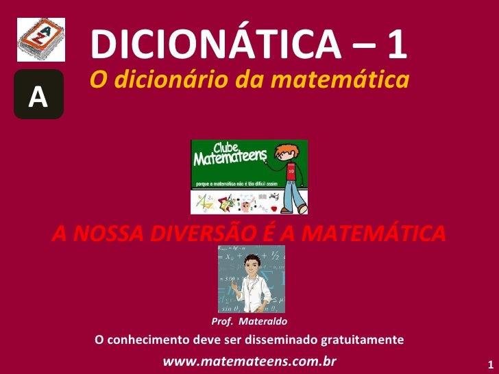 DICIONÁTICA – 1 O dicionário da matemática A NOSSA DIVERSÃO É A MATEMÁTICA Prof.  Materaldo O conhecimento deve ser dissem...
