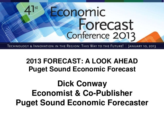 2013 FORECAST: A LOOK AHEAD   Puget Sound Economic Forecast         Dick Conway   Economist & Co-PublisherPuget Sound Econ...