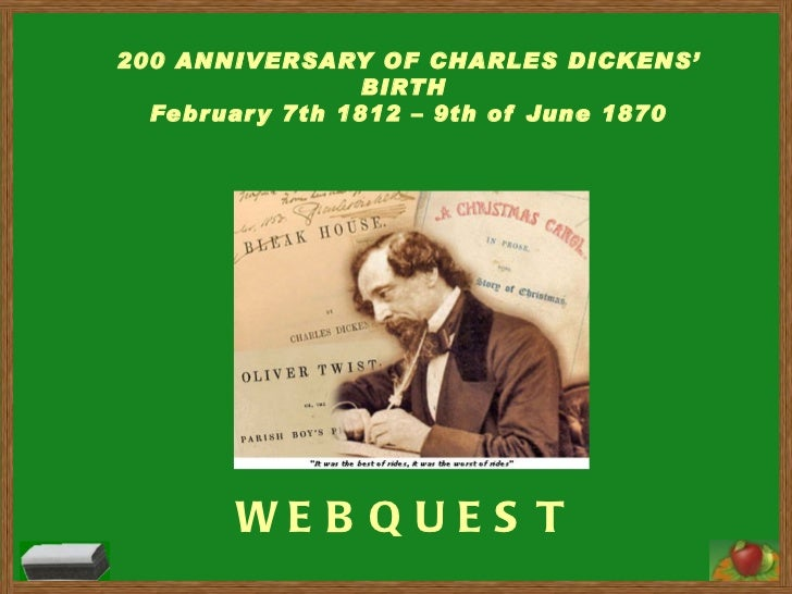 WEBQUEST 200 ANNIVERSARY OF CHARLES DICKENS' BIRTH  February 7th 1812 – 9th of June 1870