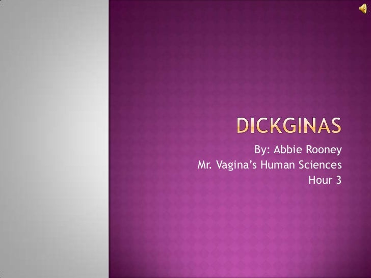 Dickginas<br />By: Abbie Rooney<br />Mr. Vagina's Human Sciences<br />Hour 3<br />