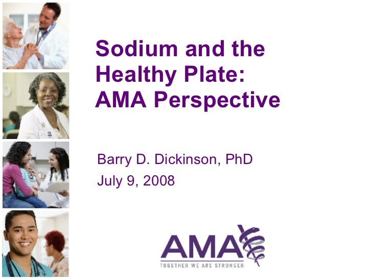 Sodium and the Healthy Plate:  AMA Perspective Barry D. Dickinson, PhD July 9, 2008