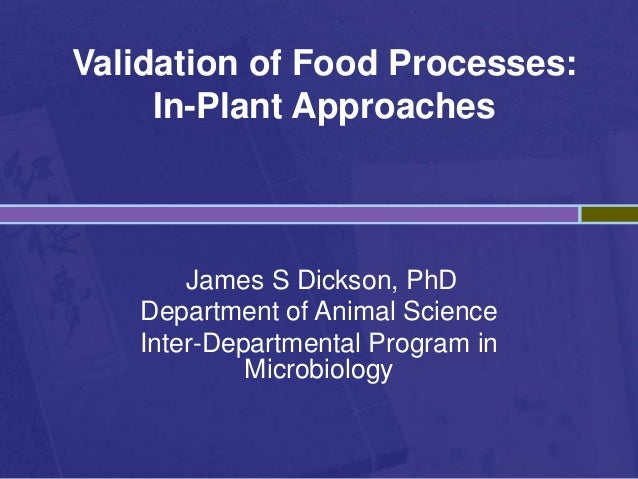 Validation of Food Processes: In-Plant Approaches James S Dickson, PhD Department of Animal Science Inter-Departmental Pro...