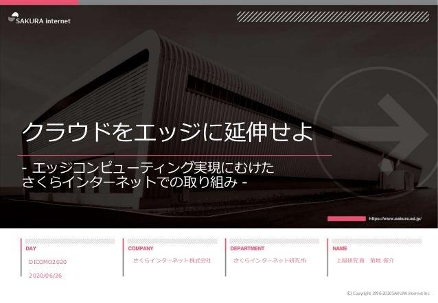 クラウドをエッジに延伸せよ - エッジコンピューティング実現にむけた さくらインターネットでの取り組み - DICOMO2020 2020/06/26 (C) Copyright 1996-2020 SAKURA Internet Inc さく...