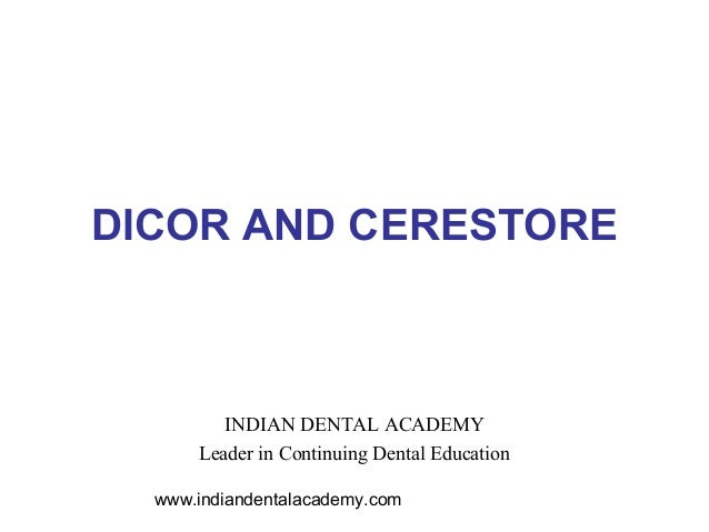 DICOR AND CERESTORE         INDIAN DENTAL ACADEMY      Leader in Continuing Dental Education  www.indiandentalacademy.com