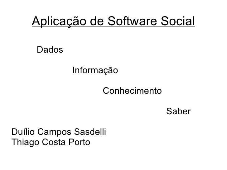 Aplicação de Software Social Dados  Informação Conhecimento Saber Duílio Campos Sasdelli Thiago Costa Porto