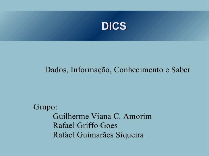 DICS <ul><ul><li>Dados, Informação, Conhecimento e Saber </li></ul></ul><ul><ul><li>Grupo: </li></ul></ul><ul><ul><li>Guil...