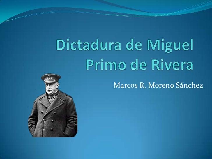 Dictadura de Miguel  Primo de Rivera<br />Marcos R. Moreno Sánchez<br />