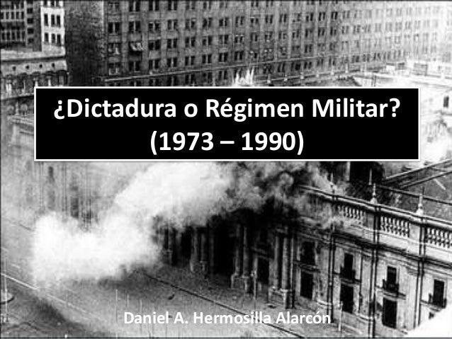 ¿Dictadura o Régimen Militar? (1973 – 1990)  Daniel A. Hermosilla Alarcón