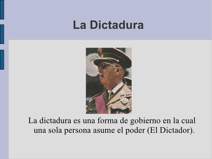 La Dictadura La dictadura es una forma de gobierno en la cual una sola persona asume el poder (El Dictador).