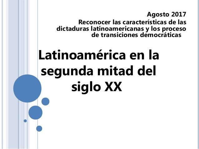Latinoamérica en la segunda mitad del siglo XX Agosto 2017 Reconocer las características de las dictaduras latinoamericana...