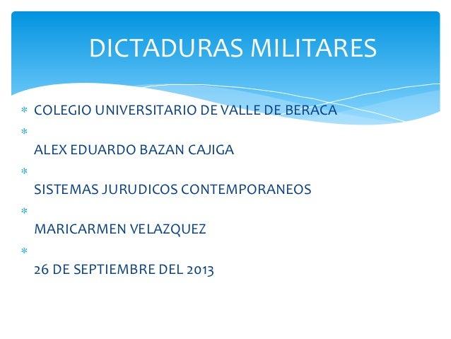 DICTADURAS MILITARES COLEGIO UNIVERSITARIO DE VALLE DE BERACA ALEX EDUARDO BAZAN CAJIGA  SISTEMAS JURUDICOS CONTEMPORANEOS...