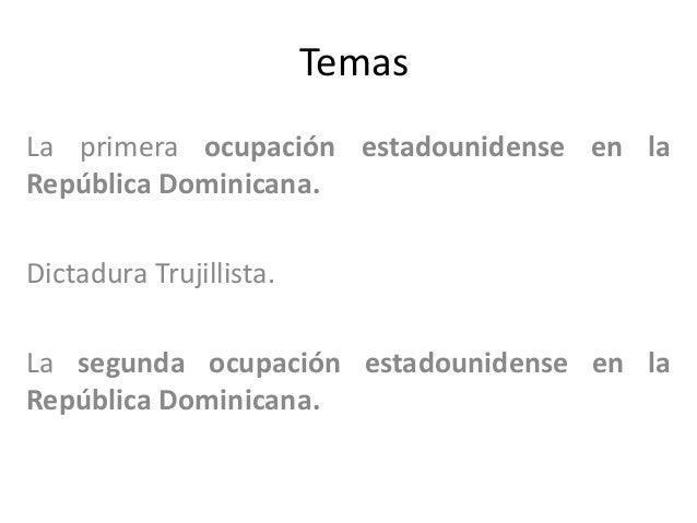 Temas La primera ocupación estadounidense en la República Dominicana. Dictadura Trujillista. La segunda ocupación estadoun...