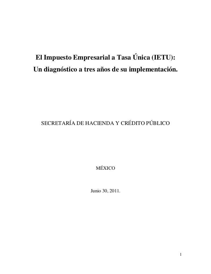 El Impuesto Empresarial a Tasa Única (IETU):Un diagnóstico a tres años de su implementación.  SECRETARÍA DE HACIENDA Y CRÉ...