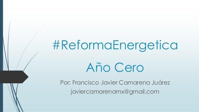 #ReformaEnergetica Año Cero Por: Francisco Javier Camarena Juárez javiercamarenamx@gmail.com