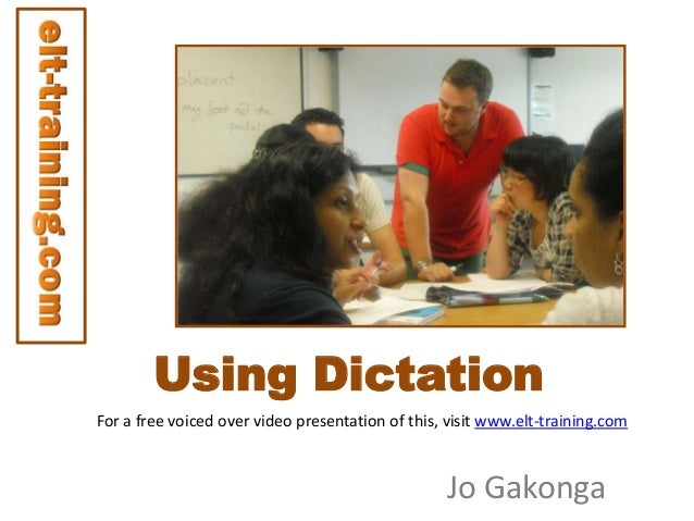 Using Dictation For a free voiced over video presentation of this, visit www.elt-training.com  Jo Gakonga