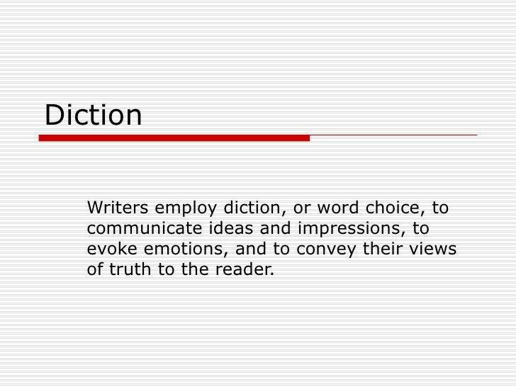 Diction Writers employ diction, or word choice, to communicate ideas and impressions, to evoke emotions, and to convey the...