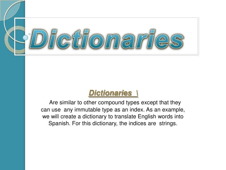 Dictionaries<br />Dictionaries   <br />Are similar to other compound types except that they can use  any immutable type as...