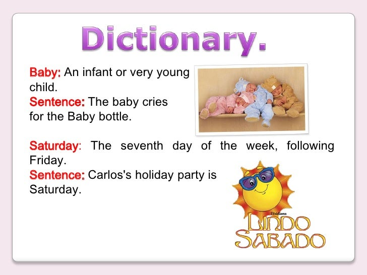 Dictionary.<br />Baby: An infant or very young  <br />child.<br />Sentence: The baby cries <br />for the Baby bottle.<br /...