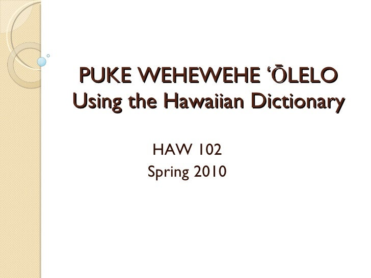 PUKE WEHEWEHE ʻŌLELO Using the Hawaiian Dictionary HAW 102 Spring 2010