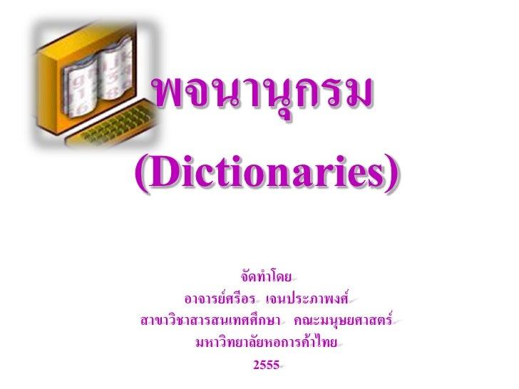 พจนานุกรม(Dictionaries)                จัดทาโดย       อาจารย์ศรีอร เจนประภาพงศ์สาขาวิชาสารสนเทศศึกษา คณะมนุษยศาสตร์       ...