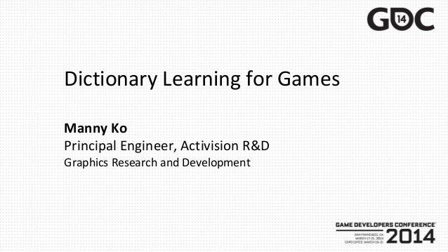 Dictionary Learning for Games Manny Ko Principal Engineer, Activision R&D Graphics Research and Development