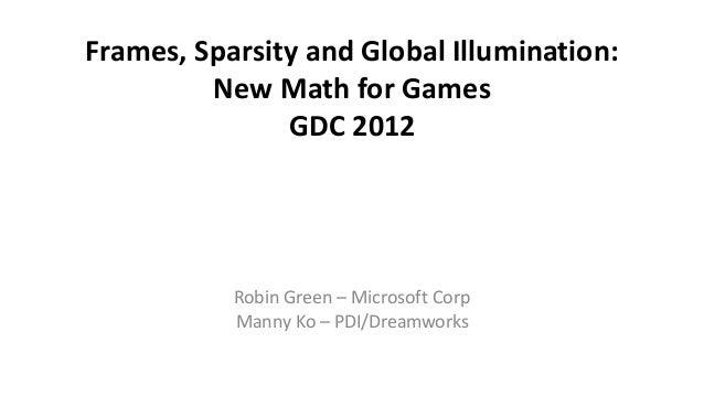 Frames, Sparsity and Global Illumination: New Math for Games GDC 2012 Robin Green – Microsoft Corp Manny Ko – PDI/Dreamwor...