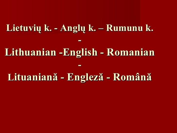 Lietuvi ų  k. - Angl ų  k. – Ru m unu k. - Lithuanian -English - Romanian - L ituaniană -  E ngleză - Română
