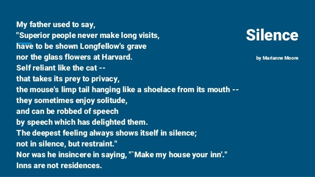 """Silence by Marianne Moore My father used to say, """"Superior people never make long visits, have to be shown Longfellow's gr..."""