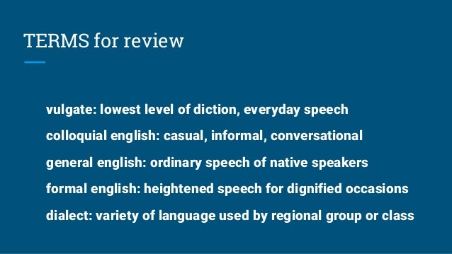 TERMS for review vulgate: lowest level of diction, everyday speech colloquial english: casual, informal, conversational ge...